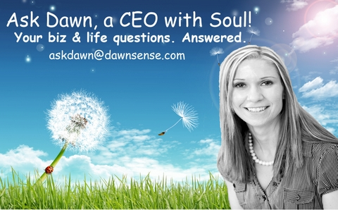 Ask Dawn, a CEO with Soul.  Your biz & life questions. Answered.